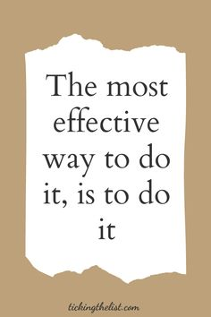 The most effective way to do it, is to do it. Truer words were never said. Find more motivational quotes here.