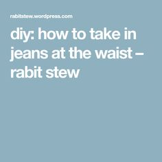 diy: how to take in jeans at the waist – rabit stew