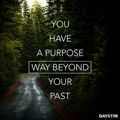 You have a purpose way beyond your past. [Daystar.com]