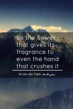 Be the flower that gives its fragrance to even the hand that crushes it.