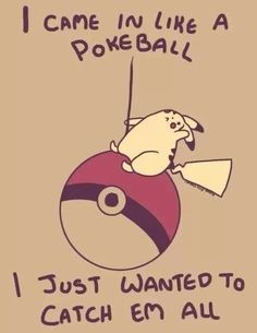 I came in like a Pokéball, I just wanted to catch 'em all