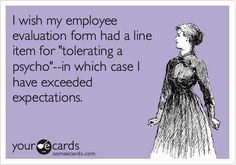 "I wish my employee evaluation form had a line item for ""tolerating a psycho""... in which case I have exceeded expectations!"