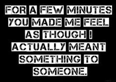 I actually meant something to someone