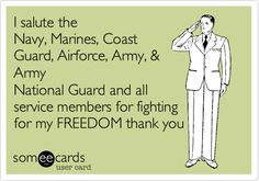 I salute the Navy, Marines, Coast Guard, Airforce, Army, & Army National Guard and all service members for fighting for my FREEDOM thank you.