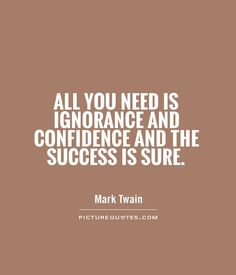 All you need is ignorance and confidence and the success is sure ~ Mark Twain