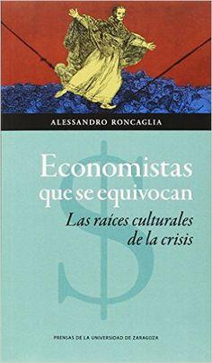 Economistas que se equivocan : las raíces culturales de la crisis /  Alessandro Roncaglia.. -- Zaragoza : Prensas de la Universidad de Zaragoza, 2015.