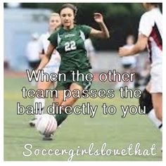 When the other team passes the ball directly to you!