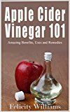 Free Kindle Book -   Apple Cider Vinegar 101: Amazing Benefits, Uses and Remedies