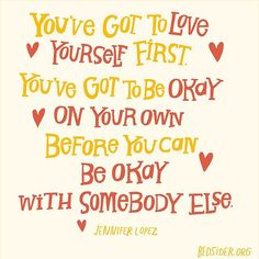 You've got to love yourself first. You've got to be okay on your own before you can be okay with somebody else. — Jennifer Lopez