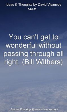 July 26th 2015 You can't get to wonderful without passing through all right. (Bill Withers) https://www.youtube.com/watch?v=_pB-D_zdp-8