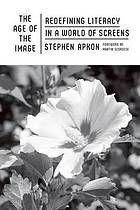 The age of the image: redefining literacy in a world of screens by Stephen Apkon @ 370.155 Ap3 2013