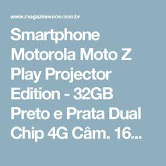 Smartphone Motorola Moto Z Play Projector Edition - 32GB Preto e Prata Dual Chip 4G Câm. 16MP - Magazine Drub