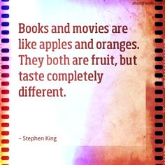 """""""Books and movies are like apples and oranges. They both are fruit, but taste completey different."""" --Stephen King"""