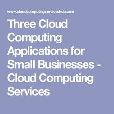 Three Cloud Computing Applications for Small Businesses - Cloud Computing Services