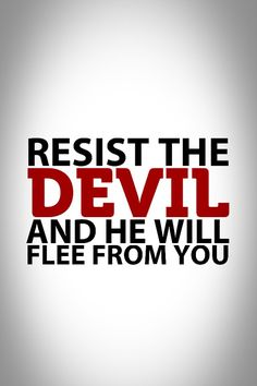 Passionately RESIST the tricks and schemes (blatant lies) of the devil - he is a professional troublemaker!