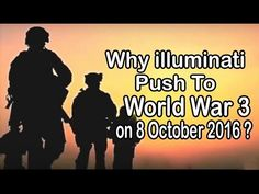 Why Illuminati Push To World - W* 3 on 8 October 2016 ?Published on Mar 7, 2016 Why Illuminati Push To World - W* 3 on 8 October 2016 ?  World W*III3 shall result owing to breaking down of the basic fabric of the society. WorldW-ar three is not a making of a day; week or years... it has been in reckoning since long. It shall be the last folly of mankind... the last war of this era. It shall be the end of science as we know it today and All the evidence confirms that the World W*3 will be on