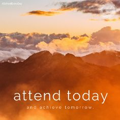 """Attend today, and achieve tomorrow."""
