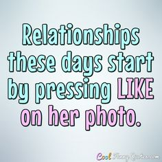 Relationships these days start by pressing LIKE on her photo. #coolfunnyquotes