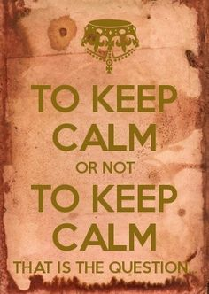 To keep calm or not to keep calm. That is the question.