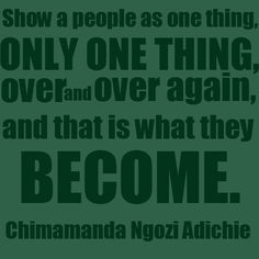 """Show a people as one thing, only one thing, over and over again, and that is what they become."" 