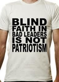 GREAT T-SHIRT - BLIND FAITH IN BAD LEADERS IS NOT PATRIOTISM!