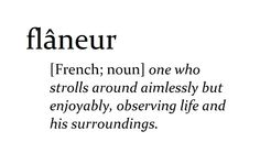 FLÂNEUR [French; noun] one who strolls around aimlessly but enjoyably, observing life and his surroundings.