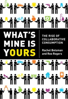 """""""What's Mine is Yours: The Rise of Collaborative Consumption"""" by Rachel Botsman and Roo Rogers"""