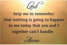 Lord help me to remember that nothing is going to happen to me today that you and I together can't handle.