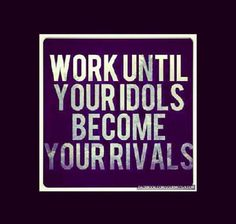 work so hard that your idols become your rivals - Google Search