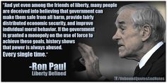 """And yet even among the friends of liberty, many people are deceived into believing that government can make them safe from all harm, provide fairly distributed economic security, and improve individual moral behavior. If the government is granted a monopoly on the use of force to achieve these goals, history shows that power is always abused. Every single time."" ~ Ron Paul"