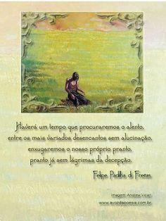 """""""Haverá um tempo que procuraremos o alento, / entre os mais variados desencantos sem alucinação, / enxugaremos o nosso próprio pranto, / pranto já sem lágrimas da decepção."""" (Felipe Padilha di Freita)"""