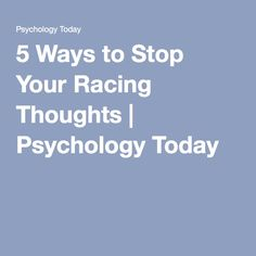 5 Ways to Stop Your Racing Thoughts | Psychology Today
