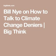 Bill Nye on How to Talk to Climate Change Deniers | Big Think