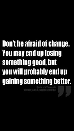 Don't be afraid of change. You may end up losing something good, but you will probably end up gaining something better.