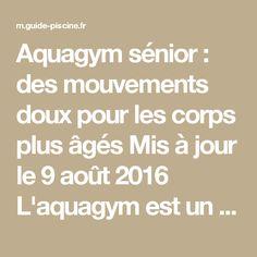 Aquagym sénior : des mouvements doux pour les corps plus âgés  Mis à jour le 9 août 2016 L'aquagym est un sport bien pratique : on peut en faire en toute saison et à tous les âges. C'est un sport doux à la portée de chacun, qui permet de réaliser un entraînement très complet.   L'aquagym est un sport adapté pour les seniors.© Monkey Business - Thinkstock    De nombreuses piscines proposent des cours d'aquagym réservés aux séniors, (généralement à partir de 60 ans, mais l'âge varie en…