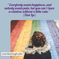"""""""Everybody wants happiness, and nobody wants pain, but you can't have a rainbow without a little rain."""" (Zion Lee) ONLINE COURSE RELATED TO University Pathways, Medical & Lab, Psychology, Counselling, Mental Health etc. visit: warnborough.edu Counselling, Pathways, Online Courses, Mental Health, Psychology, Lab, University, Happiness, Medical"""