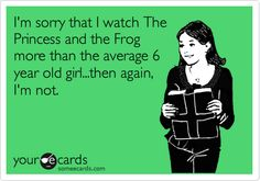 Im sorry that I watch The Princess and the Frog more than the average 6 year old girl...then again, Im not.