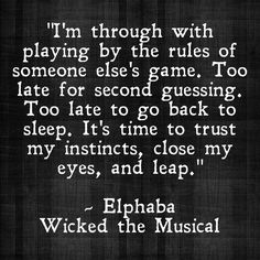 I'm through with playing by the rules of someone else's game. Too late for second guessing. too late to go back to sleep. It's time to trust my instincts, close my eyes, and leap. - Elphaba | Wicked the Musical
