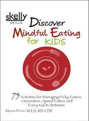 Discover Mindful Eating for Kids--75 Activities for Managing Picky Eaters, Overeaters, Speed Eaters and Every Kid In-Between