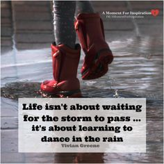 Life isn't about waiting for the storm to pass....it's about learning to dance in the rain - Vivian Greene
