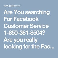 Are You searching For Facebook Customer Service 1-850-361-8504?Are you really looking for the Facebook Customer Service to avail the error-free service? If yes, then only you need to put a call at 1-850-361-8504 which is our toll free helpline number and you will be appropriately guided by our experts who have hands of experience to tackle your hurdle in a hassle-free manner. Click here http://www.monktech.net/facebook-customer-care-service-hacked-account.html for more information.