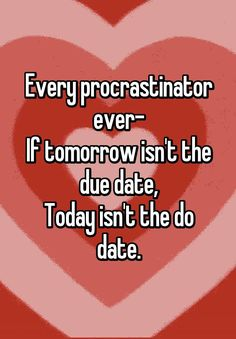 """""""Every procrastinator ever- If tomorrow isn't the due date, Today isn't the do date."""""""