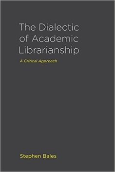 Dialectic of academic librarianship : a critical approach / Stephen Bales. Library Science, Cambridge University, Materialistic, Investigations, New Books, Positivity, Author, Librarians, Perspective