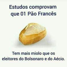 Pão Francês tem mais miolo que os eleitores do Bolsonaro e do Aécio.