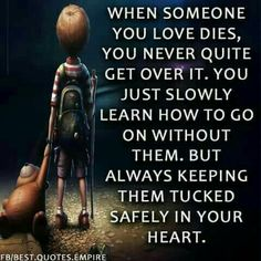 When someone you love dies, you never quite get over it. You just slowly learn how to go on without them, but always keeping them tucked safely in your heart. Great Quotes, Quotes To Live By, Me Quotes, Inspirational Quotes, Loss Quotes, Motivational Quotes, Random Quotes, Uplifting Quotes, Amazing Quotes
