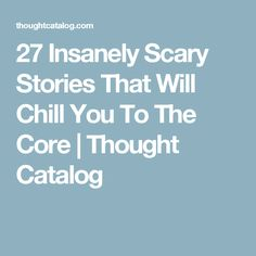 27 Insanely Scary Stories That Will Chill You To The Core | Thought Catalog