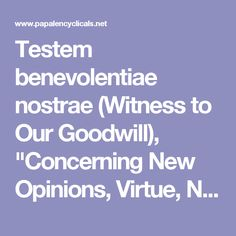 """Testem benevolentiae nostrae (Witness to Our Goodwill), """"Concerning New Opinions, Virtue, Nature and Grace, With Regard to Americanism"""", is the name for an encyclical of Pope Leo XIII."""