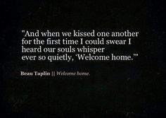 """And when we kissed one another for the first time I could swear I heard our souls whisper ever so quietly, 'Welcome home.' "" ~Beau Taplin Welcome home. For more fantastic quotes visit us on our..."