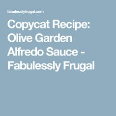 Copycat Recipe: Olive Garden Alfredo Sauce - Fabulessly Frugal