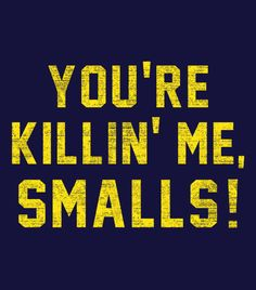 """You're Killin' Me, Smalls!""  Classic movie lines.  T-shirts for men, women and kids."